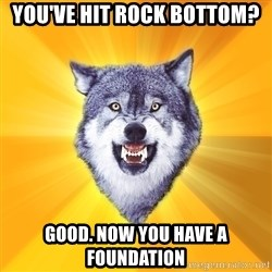 Courage Wolf - yOU'VE HIT ROCK BOTTOM? gOOD. nOW YOU HAVE A FOUNDATION