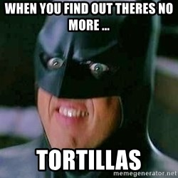 Goddamn Batman - When you find out theres no more ... Tortillas