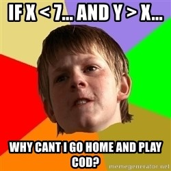 Angry School Boy - if x < 7... and y > x... why cant i go home and play COD?