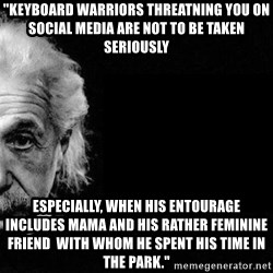 "Albert Einstein The Second - ""keyboard warriors threatning you on social media are not to be taken seriously especially, when his entourage includes mama and his rather feminine friend  with whom he spent his time in the park."""