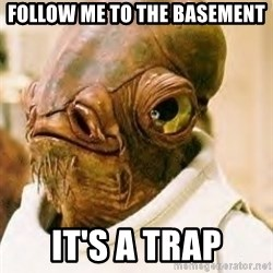 Its A Trap - follow me to the basement it's a trap