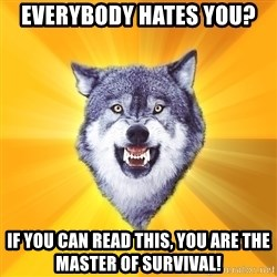 Courage Wolf - everybody hates you? if you can read this, you are the master of survival!