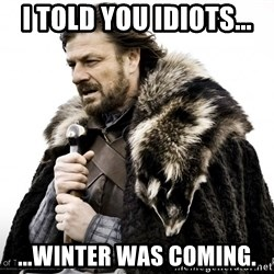 Game of thrones sean bean - i told you idiots... ...winter was coming.