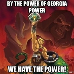 he-man power - By the power of Georgia Power We have the Power!