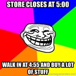 Trollface - Store closes at 5:00 walk in at 4:55 and buy a lot of stuff