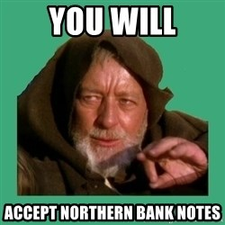 Jedi mind trick - YOU will accept northern bank notes