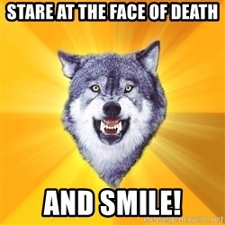 Courage Wolf - stare at the face of death AND SMILE!