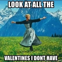 Look at all the things - Look at all the  valentines I dont have