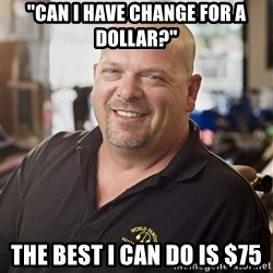 "pawn stars hahah - ""can i have change for a dollar?"" the best i can do is $75"