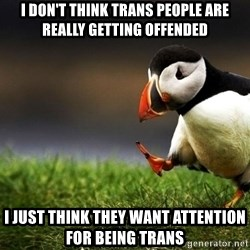 Unpopular Opinion Puffin dupe - I don't think Trans People are really getting offended I just think they want attention for being trans