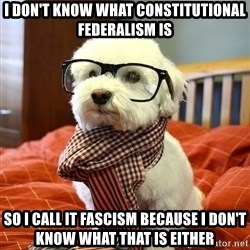 hipster dog - i don't know what constitutional federalism is so i call it fascism because i don't know what that is either