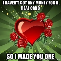 """""""you don't have to get me anything for Valentines day"""" - I haven't got any money for a real card So I made you one"""