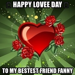 """""""you don't have to get me anything for Valentines day"""" - 🌹 Happy Lovee Day 🌹 To my Bestest Friend Fanny"""