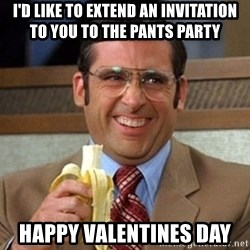 Brick Tamland Anchorman - I'd like to extend an invitation to you to the pants party Happy valentines day