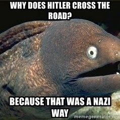 Bad Joke Eel v2.0 - Why does Hitler cross the road? Because that was a Nazi way