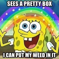 Imagination - Sees a pretty box i can put my weed in it