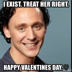 Nice Guy Tom Hiddleston - I exist. Treat her right. Happy Valentines Day. ♡