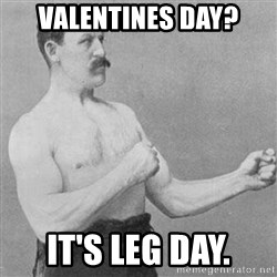 Overly Manly Man, man - VALENTINES DAY? IT'S LEG DAY.