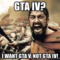 Spartan300 - GTa iv? i want gta v, not gta iv!