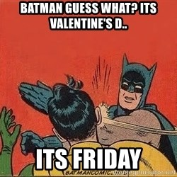 batman slap robin - BATMAN GUESS WHAT? ITS VALENTINE'S D.. ITs friday