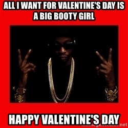 2 chainz valentine - All i want for Valentine's Day is a big booty girl Happy Valentine's Day