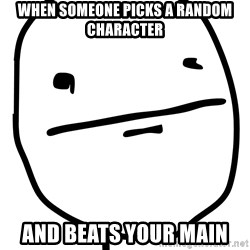 Real Pokerface - when someone picks a random character And beats your main