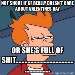 Futurama Fry - Not shore if gf really doesn't care about valentines day or she's full of shit........................................................