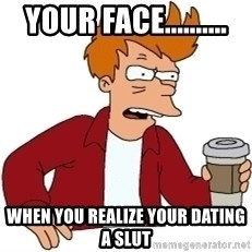 Futurama Fry - YOUR FACE.......... WHEN YOU REALIZE your dating a slut