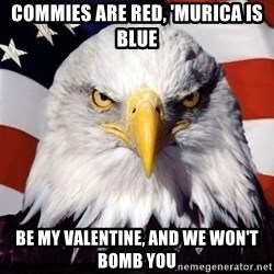 American Pride Eagle - Commies are red, 'Murica is blue Be my valentine, and we won't bomb you