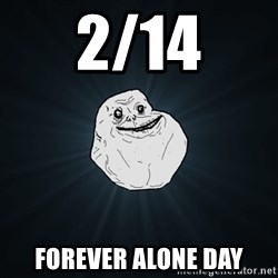 Forever Alone - 2/14 forever alone day