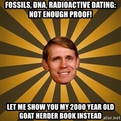 typical creationist - fossils, dna, radioactive dating: not enough proof! Let me show you my 2000 year old goat herder book instead