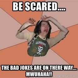 Scared Bekett - Be scared.... The bad jokes are on there way.... Mwuhaha!!