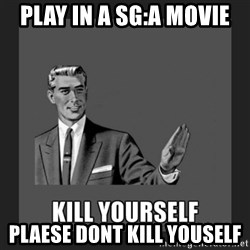 kill yourself guy - Play in a SG:A Movie plaese dont kill youself