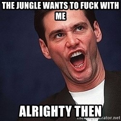 Alrighty then Jim Carrey  - The jungle wants to fuck with me alrighty then