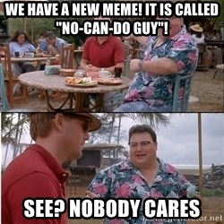 """See? Nobody Cares - we have a new meme! It is called """"no-can-do guy""""! see? Nobody cares"""