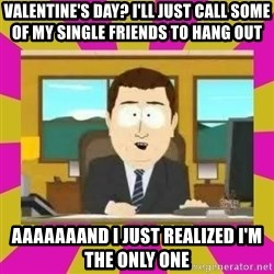 annd its gone - Valentine's Day? I'll just call some of my single friends to hang out aaaaaaand I just realized I'm the only one