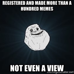 Forever Alone - registered and made more than a hundred memes not even a view
