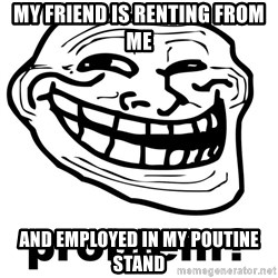 Trollface Problem - my friend is renting from me and employed in my poutine stand