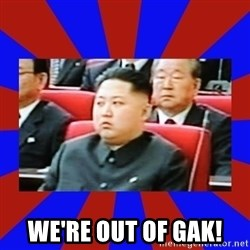 kim jong un -  we're out of gak!