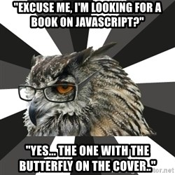 "ITCS Owl - ""Excuse me, I'm looking for a book on Javascript?"" ""yes... the one with the butterfly on the cover.."""