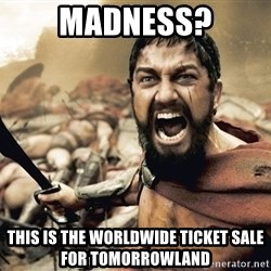 Spartan300 - Madness? This is The worldwide ticket sale for Tomorrowland