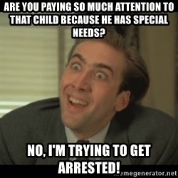 Nick Cage - are you paying so much attention to that child because he has special needs? no, i'm trying to get arrested!
