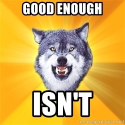 Courage Wolf - good enough isn't