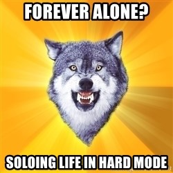 Courage Wolf - forever alone? soloing life in hard mode