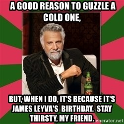 i dont usually -  a good reason to guzzle a cold one,  But, when I do, it's because it's james Leyva's  birthday.  Stay thirsty, my friend.