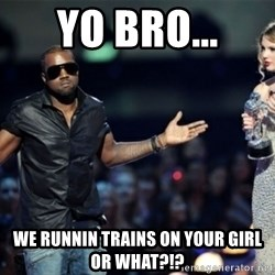 Kanye West Just Sayin - Yo bro... We runnin trains on your girl or what?!?