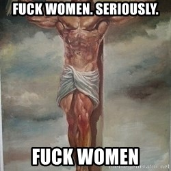 Muscles Jesus - Fuck women. seriously. fuck women