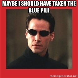 Neo Matrix - maybe i should have taken the blue pill