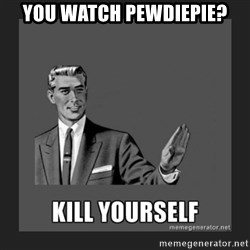 kill yourself guy - You watch Pewdiepie?