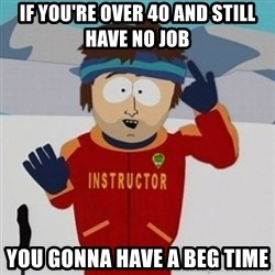 SouthPark Bad Time meme - if you're over 40 and still have no job you gonna have a beg time